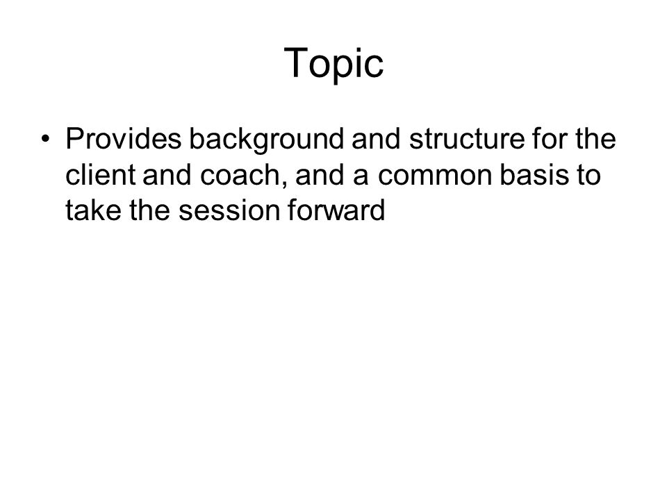 Topic Provides background and structure for the client and coach, and a common basis to take the session forward.