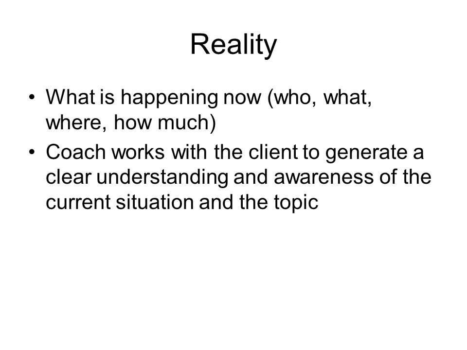 Reality What is happening now (who, what, where, how much)
