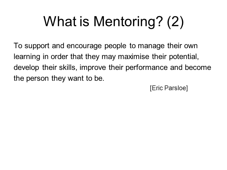 What is Mentoring (2) To support and encourage people to manage their own. learning in order that they may maximise their potential,