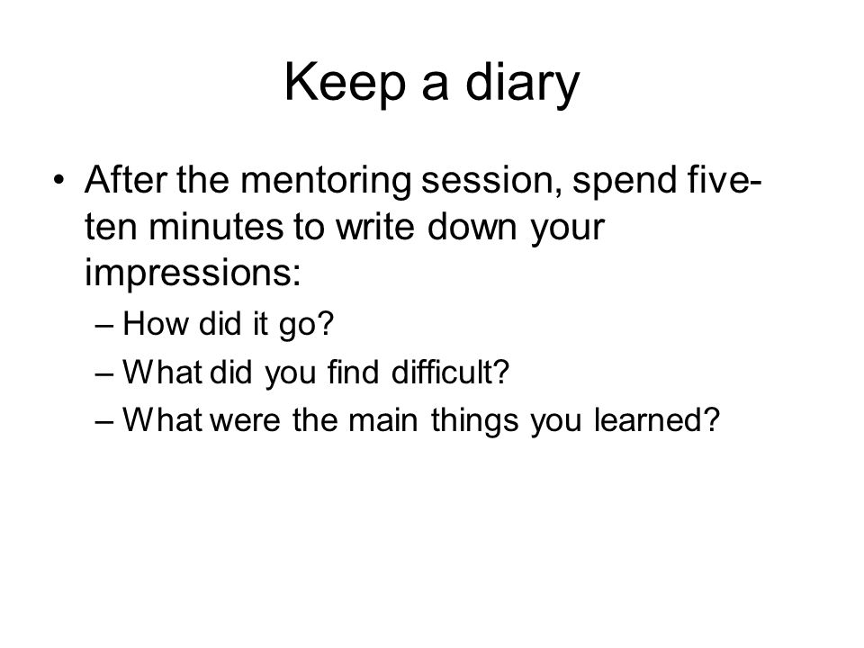 Keep a diary After the mentoring session, spend five-ten minutes to write down your impressions: How did it go
