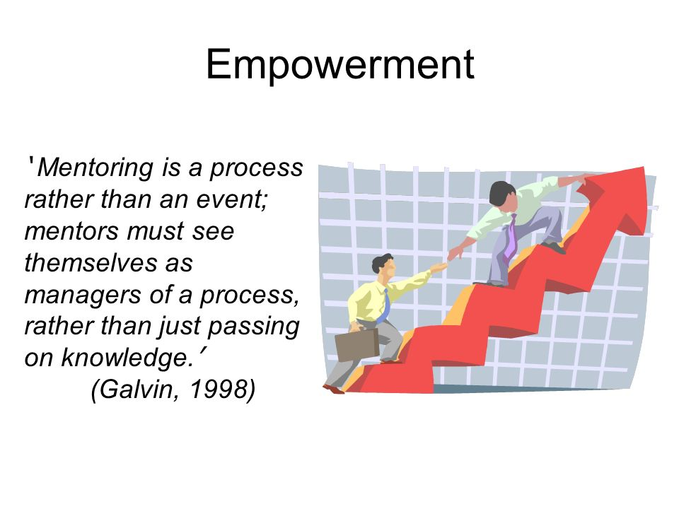 Empowerment ' Mentoring is a process rather than an event;