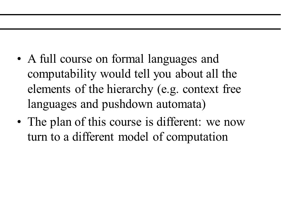 A full course on formal languages and computability would tell you about all the elements of the hierarchy (e.g. context free languages and pushdown automata)