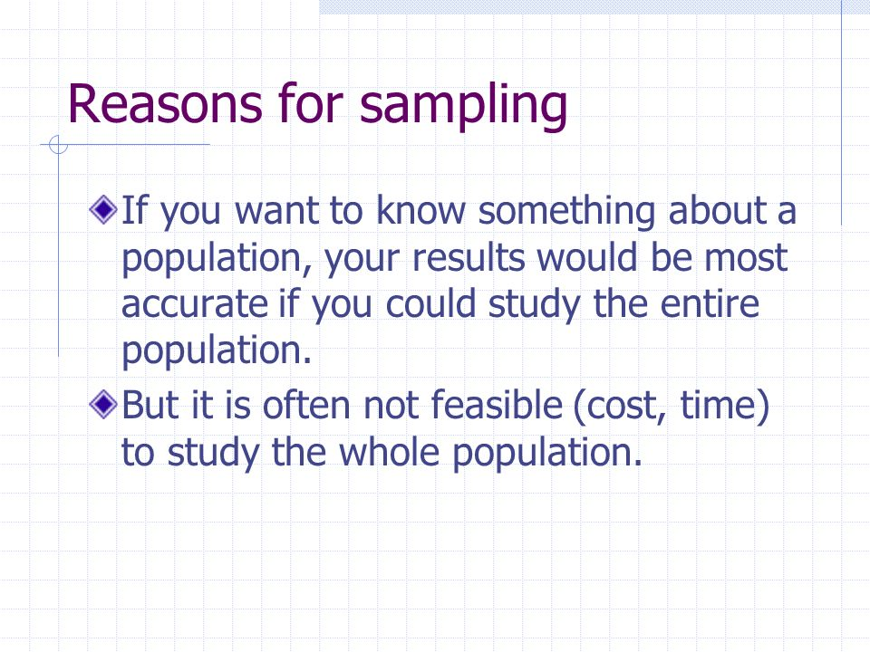 Reasons for sampling If you want to know something about a population, your results would be most accurate if you could study the entire population.