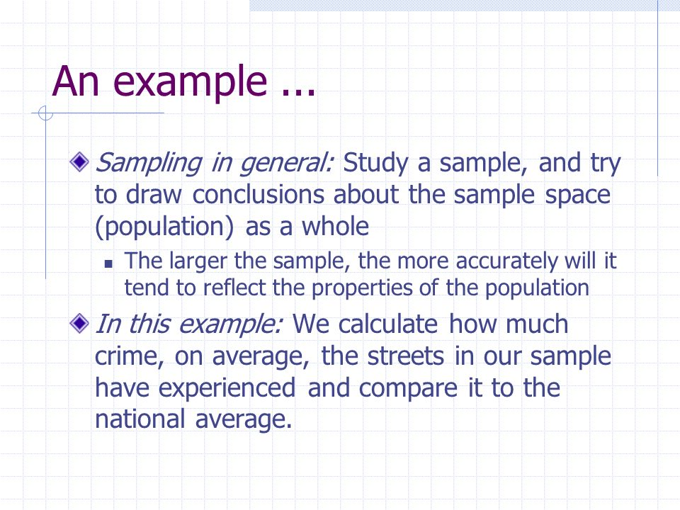 An example ... Sampling in general: Study a sample, and try to draw conclusions about the sample space (population) as a whole.