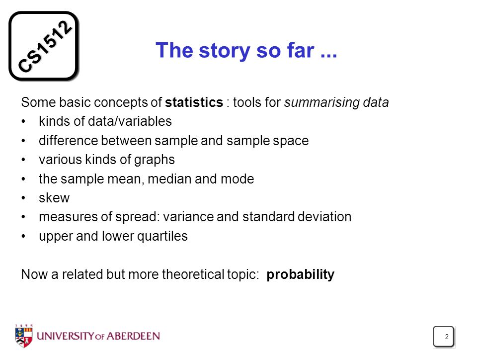 The story so far ... Some basic concepts of statistics : tools for summarising data. kinds of data/variables.