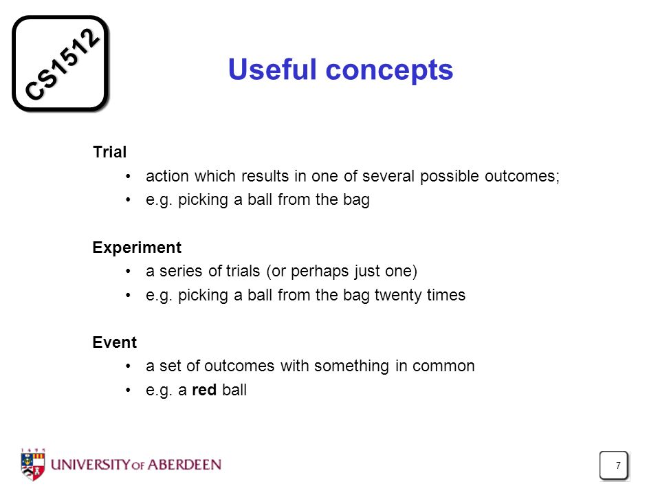 Useful concepts Trial. action which results in one of several possible outcomes; e.g. picking a ball from the bag.