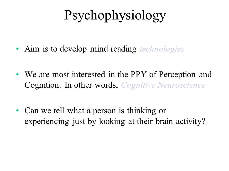 Psychophysiology Aim is to develop mind reading technologies