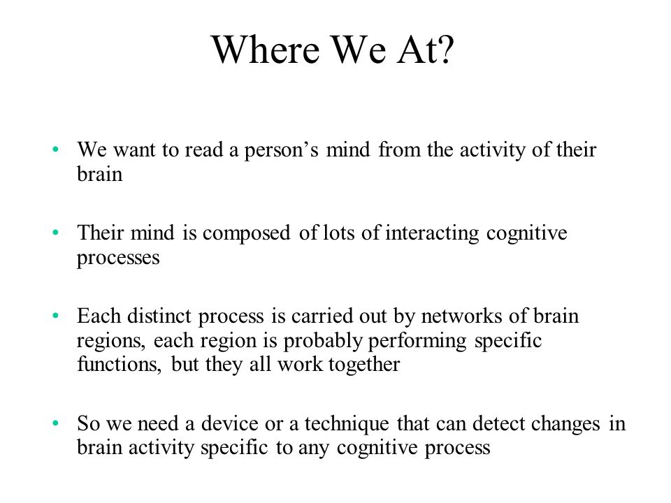 Where We At We want to read a person's mind from the activity of their brain. Their mind is composed of lots of interacting cognitive processes.
