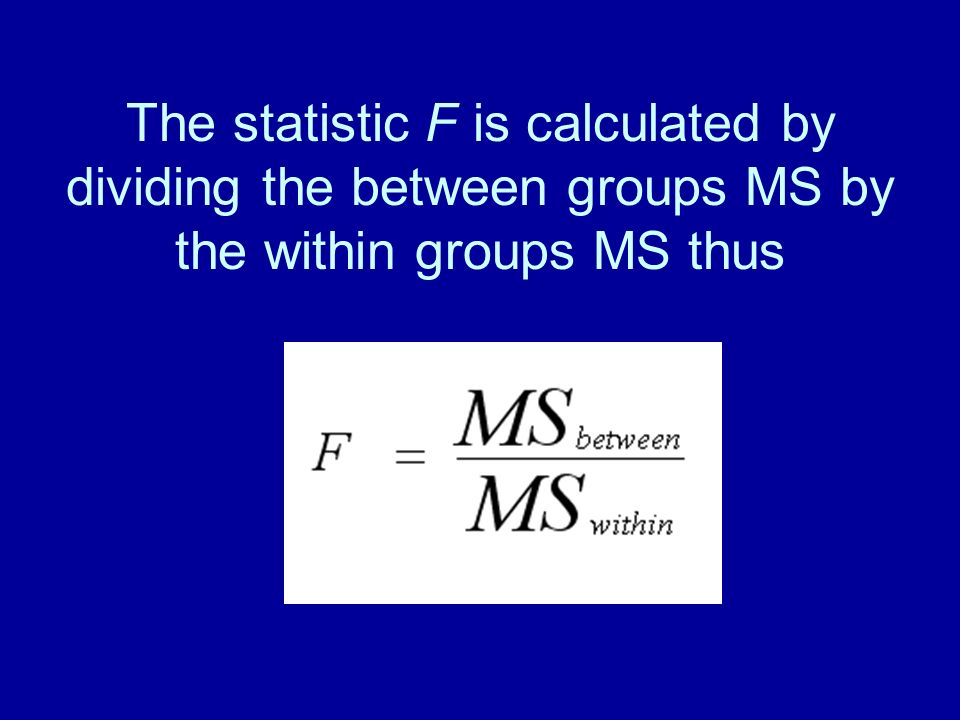 The statistic F is calculated by dividing the between groups MS by the within groups MS thus