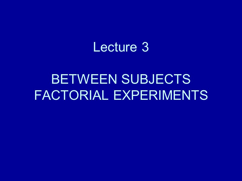 Lecture 3 BETWEEN SUBJECTS FACTORIAL EXPERIMENTS