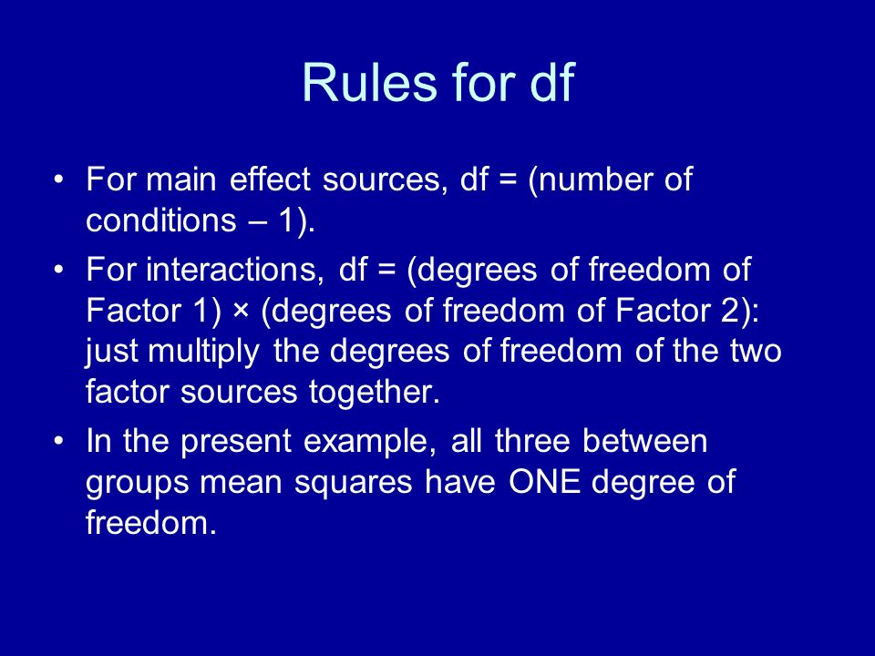 Rules for df For main effect sources, df = (number of conditions – 1).