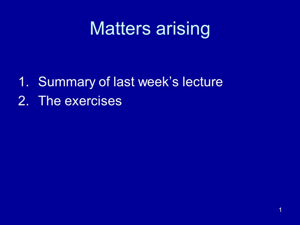 Matters arising Summary of last week's lecture The exercises