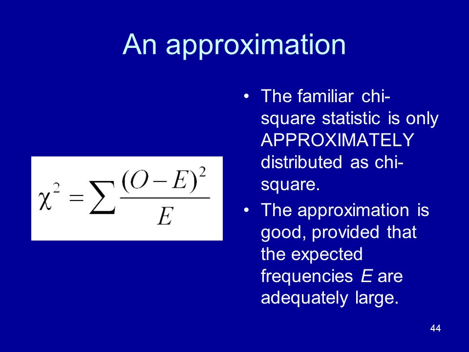 An approximation The familiar chi-square statistic is only APPROXIMATELY distributed as chi-square.