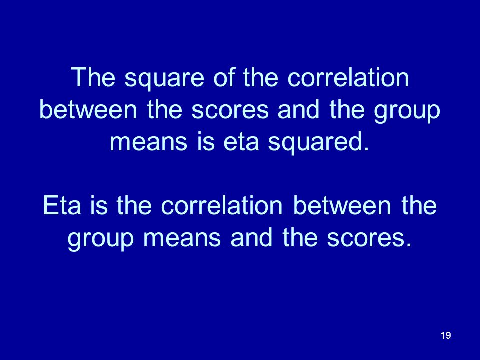 The square of the correlation between the scores and the group means is eta squared.
