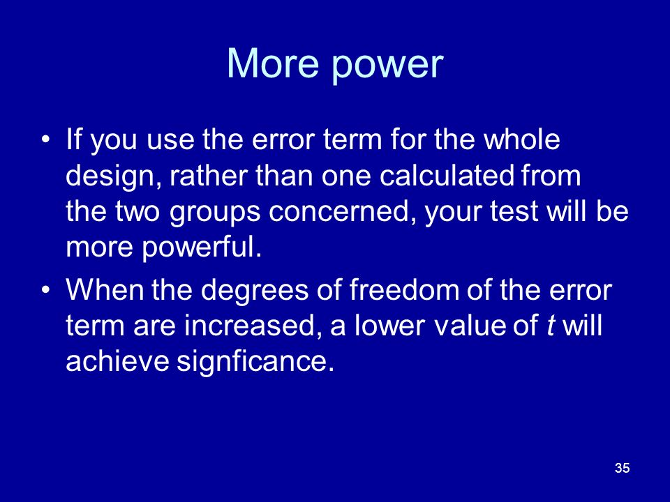 More power If you use the error term for the whole design, rather than one calculated from the two groups concerned, your test will be more powerful.