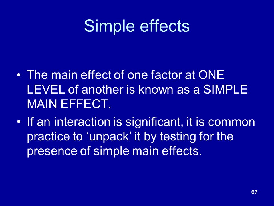 Simple effects The main effect of one factor at ONE LEVEL of another is known as a SIMPLE MAIN EFFECT.