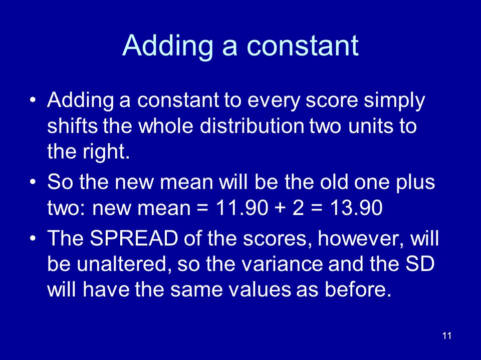 Adding a constant Adding a constant to every score simply shifts the whole distribution two units to the right.