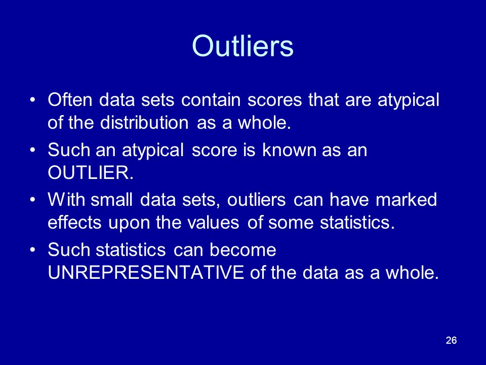 Outliers Often data sets contain scores that are atypical of the distribution as a whole. Such an atypical score is known as an OUTLIER.