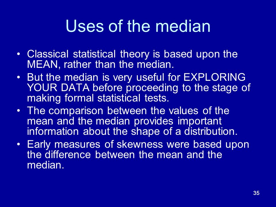 Uses of the median Classical statistical theory is based upon the MEAN, rather than the median.