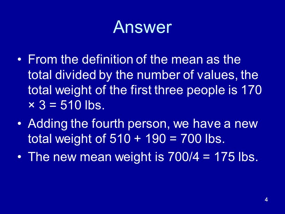 Answer From the definition of the mean as the total divided by the number of values, the total weight of the first three people is 170 × 3 = 510 lbs.