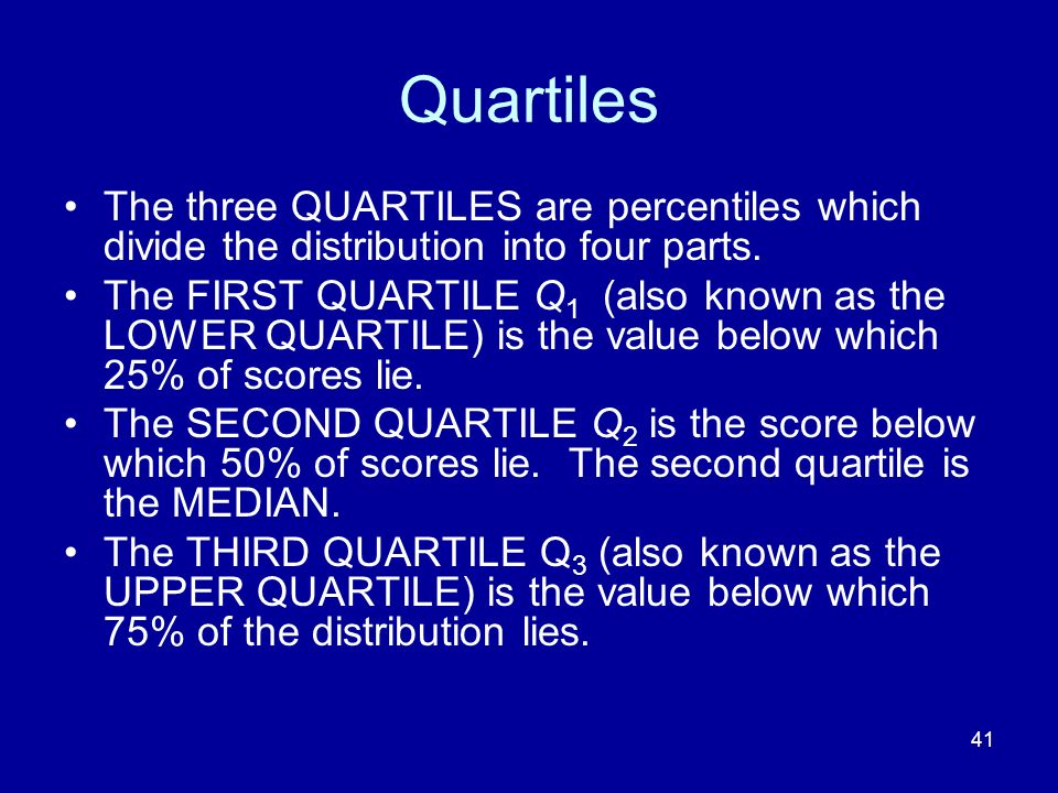 Quartiles The three QUARTILES are percentiles which divide the distribution into four parts.