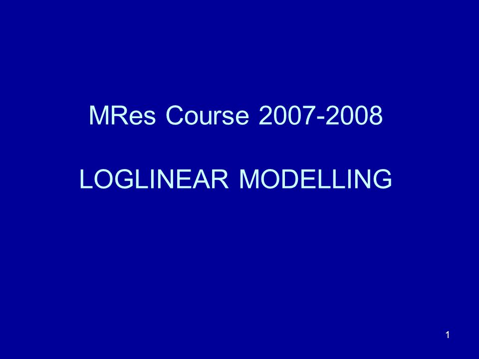 MRes Course 2007-2008 LOGLINEAR MODELLING