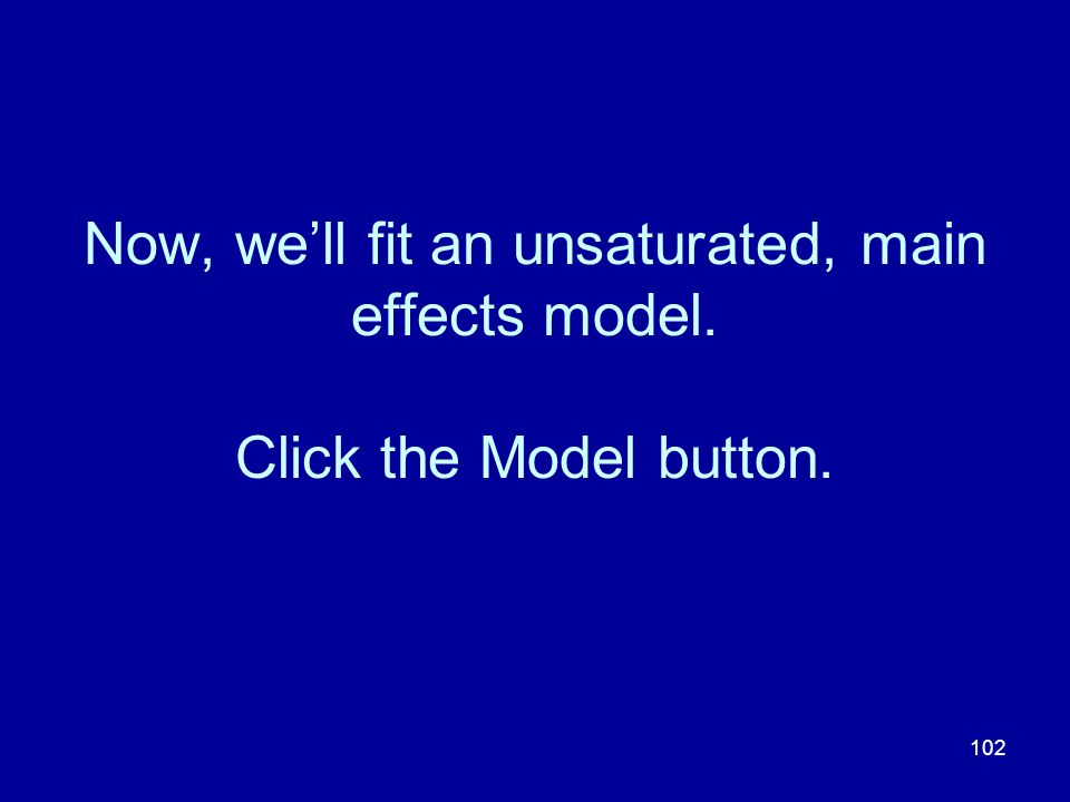 Now, we'll fit an unsaturated, main effects model