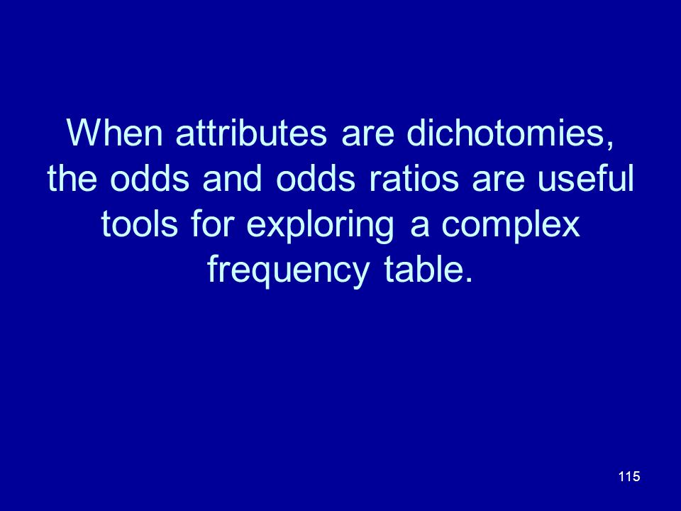 When attributes are dichotomies, the odds and odds ratios are useful tools for exploring a complex frequency table.