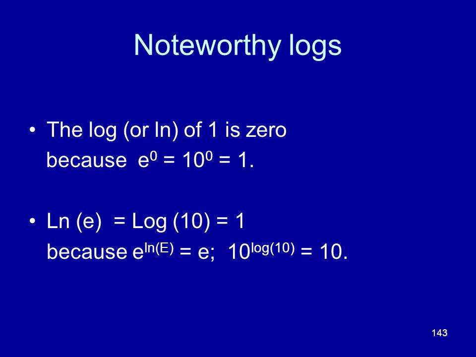 Noteworthy logs The log (or ln) of 1 is zero because e0 = 100 = 1.
