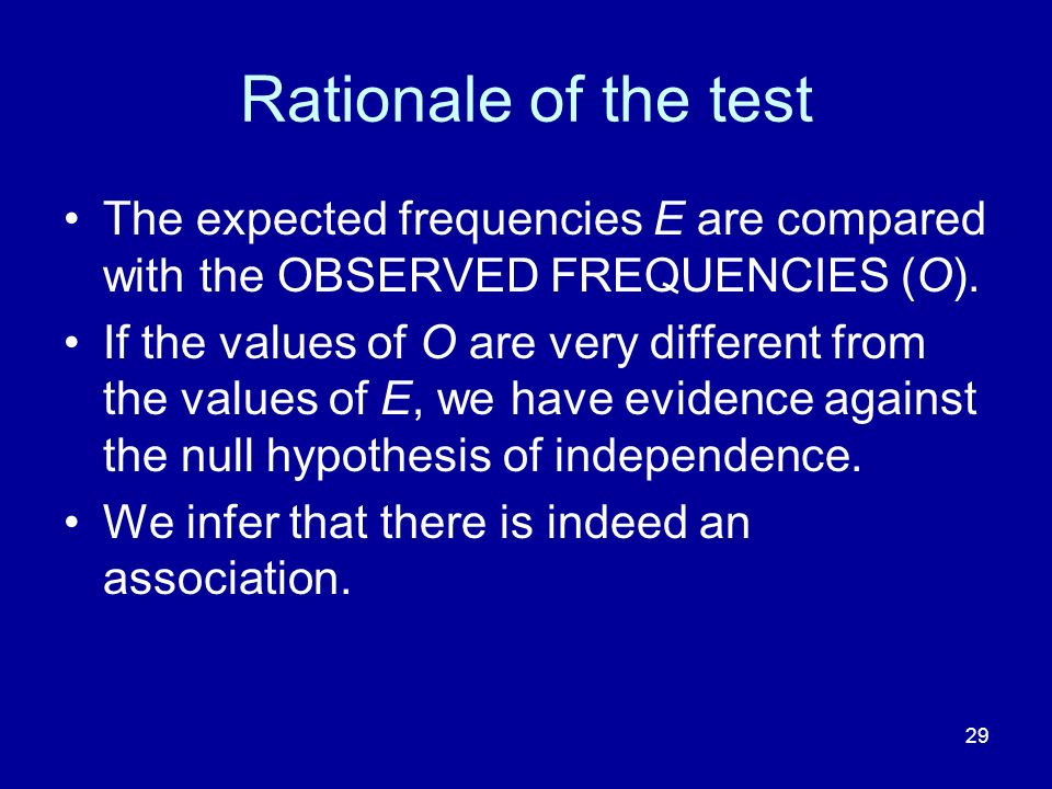 Rationale of the test The expected frequencies E are compared with the OBSERVED FREQUENCIES (O).