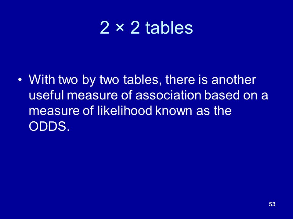 2 × 2 tables With two by two tables, there is another useful measure of association based on a measure of likelihood known as the ODDS.
