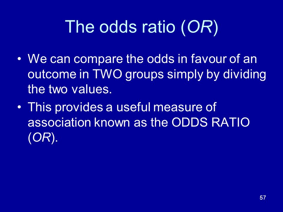 The odds ratio (OR) We can compare the odds in favour of an outcome in TWO groups simply by dividing the two values.