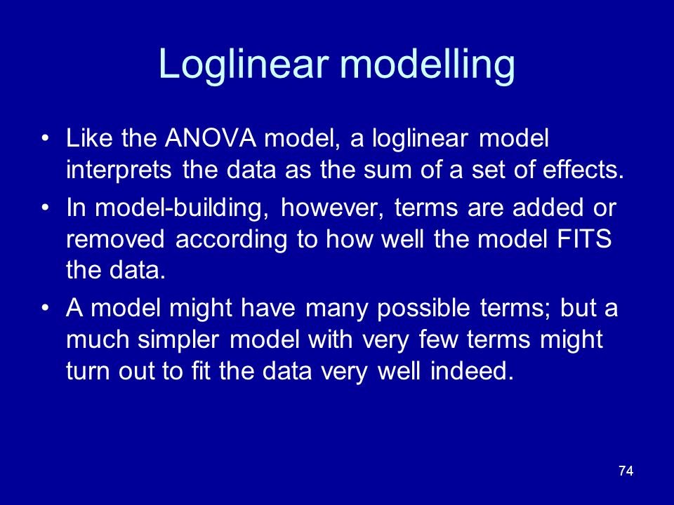 Loglinear modelling Like the ANOVA model, a loglinear model interprets the data as the sum of a set of effects.