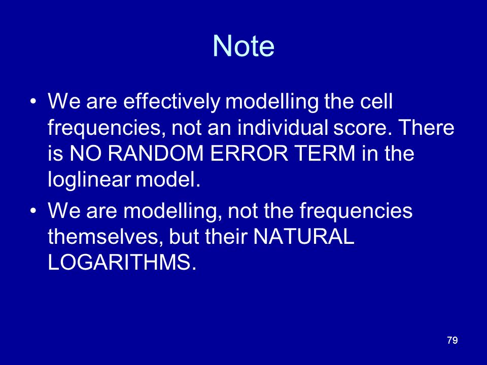 Note We are effectively modelling the cell frequencies, not an individual score. There is NO RANDOM ERROR TERM in the loglinear model.