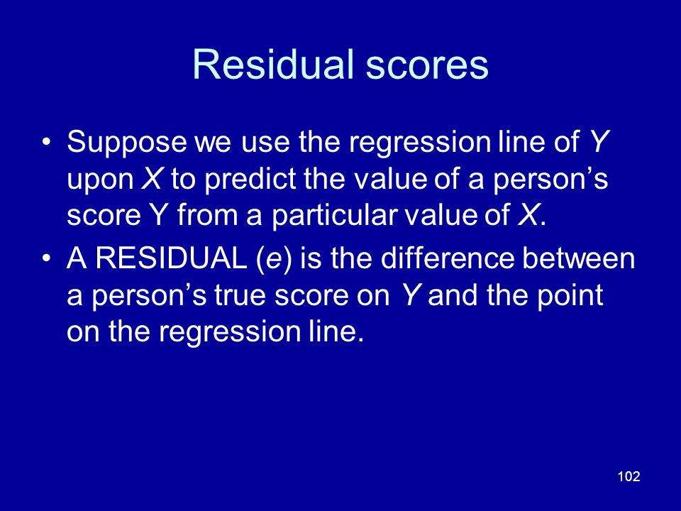 Residual scores Suppose we use the regression line of Y upon X to predict the value of a person's score Y from a particular value of X.