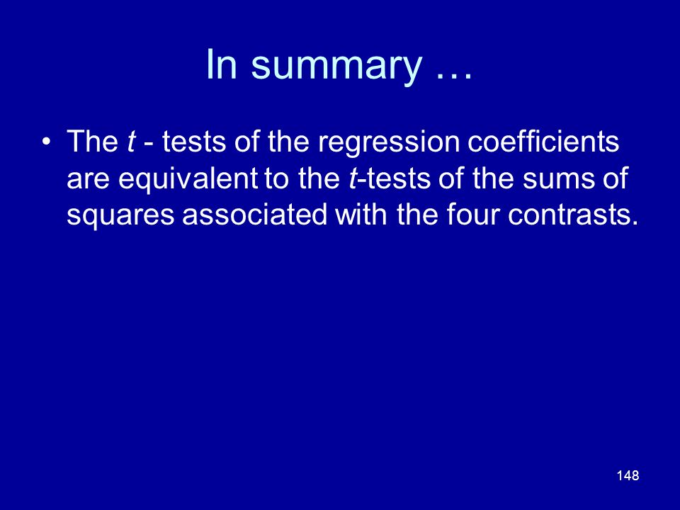 In summary … The t - tests of the regression coefficients are equivalent to the t-tests of the sums of squares associated with the four contrasts.