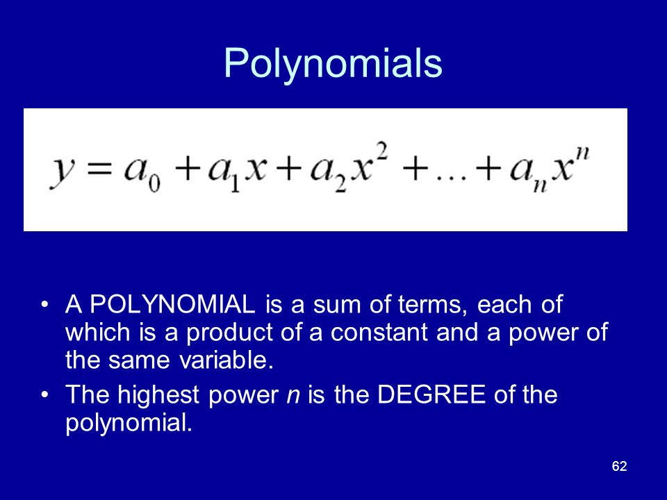 Polynomials A POLYNOMIAL is a sum of terms, each of which is a product of a constant and a power of the same variable.