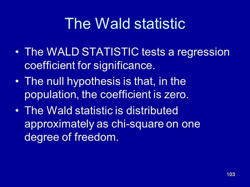 The Wald statistic The WALD STATISTIC tests a regression coefficient for significance.