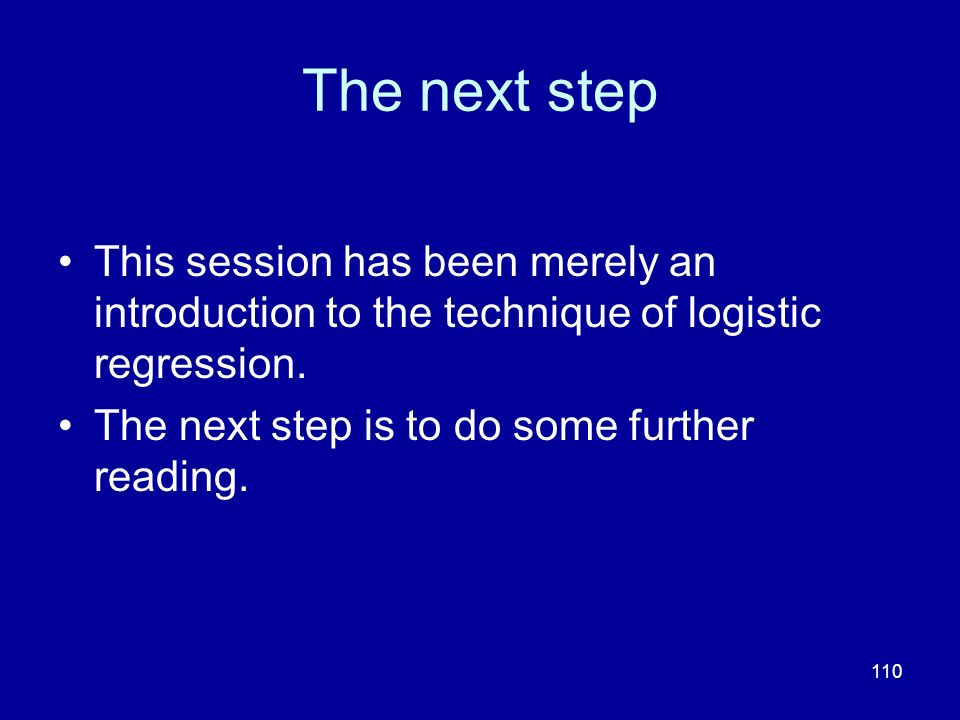 The next step This session has been merely an introduction to the technique of logistic regression.