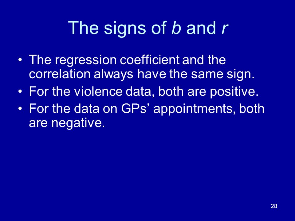 The signs of b and r The regression coefficient and the correlation always have the same sign. For the violence data, both are positive.