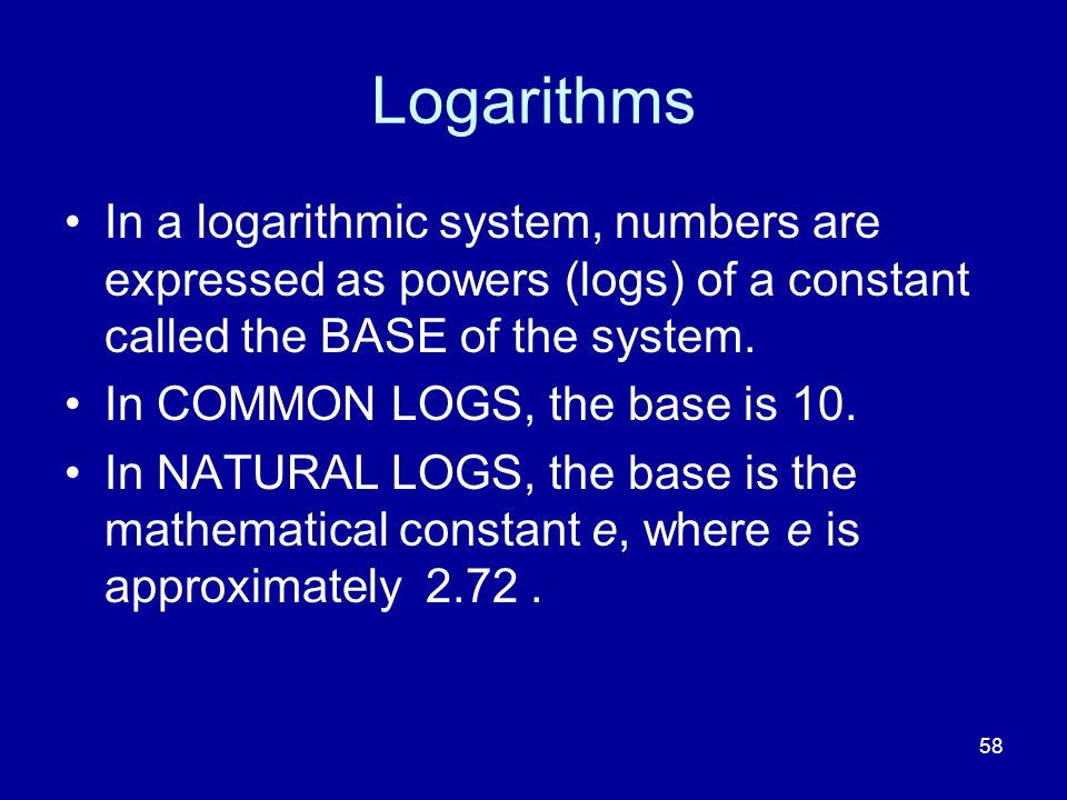 Logarithms In a logarithmic system, numbers are expressed as powers (logs) of a constant called the BASE of the system.