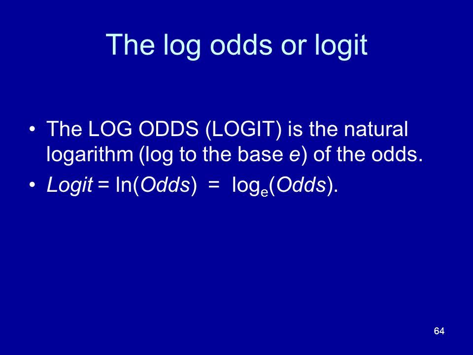 The log odds or logit The LOG ODDS (LOGIT) is the natural logarithm (log to the base e) of the odds.