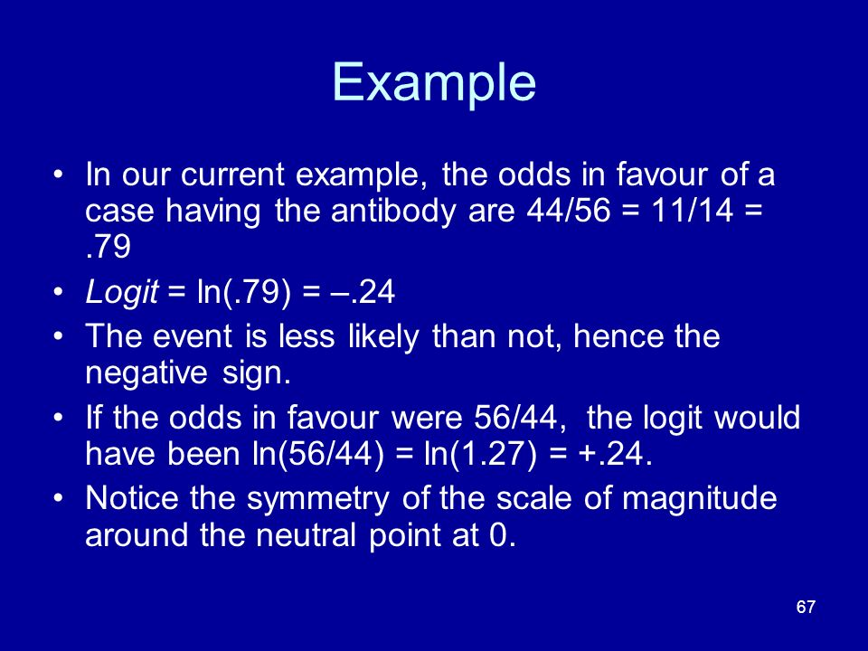 Example In our current example, the odds in favour of a case having the antibody are 44/56 = 11/14 = .79.