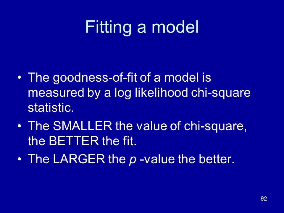 Fitting a model The goodness-of-fit of a model is measured by a log likelihood chi-square statistic.