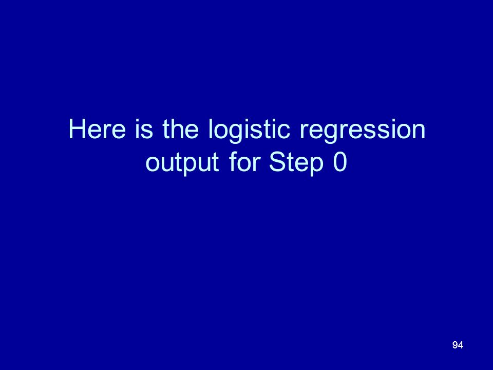 Here is the logistic regression output for Step 0