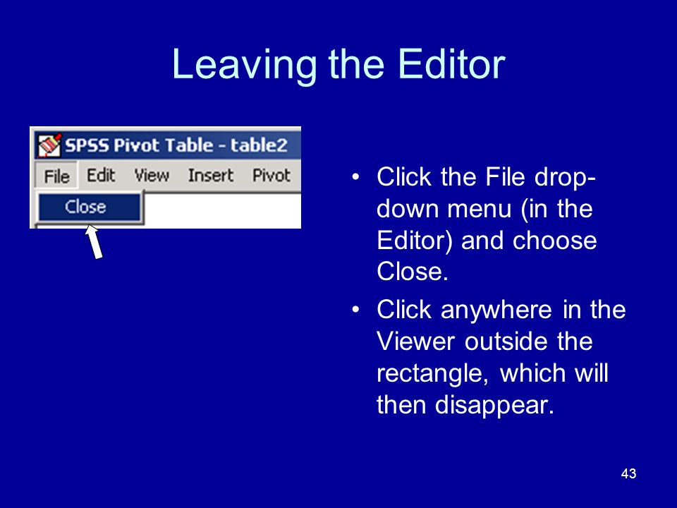Leaving the Editor Click the File drop-down menu (in the Editor) and choose Close.