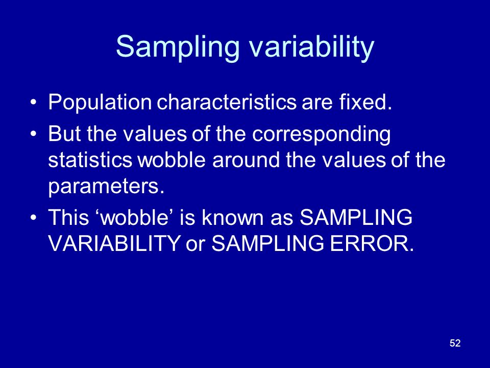 Sampling variability Population characteristics are fixed.