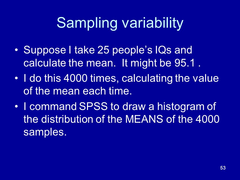 Sampling variability Suppose I take 25 people's IQs and calculate the mean. It might be 95.1 .