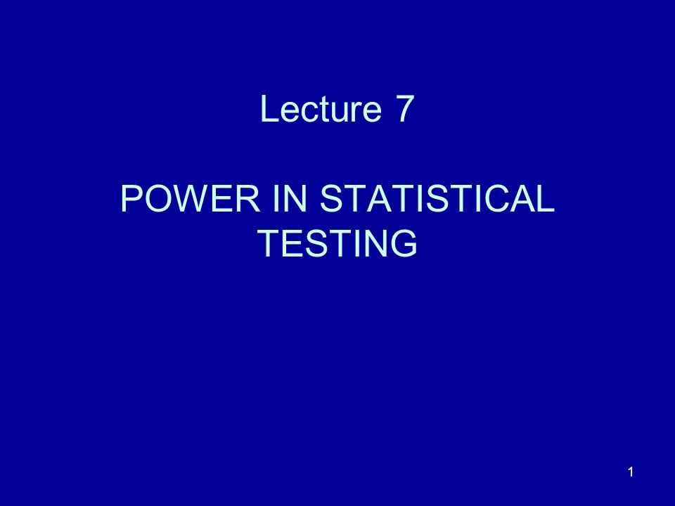 Lecture 7 POWER IN STATISTICAL TESTING