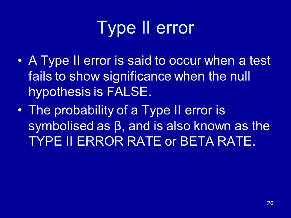 Type II error A Type II error is said to occur when a test fails to show significance when the null hypothesis is FALSE.